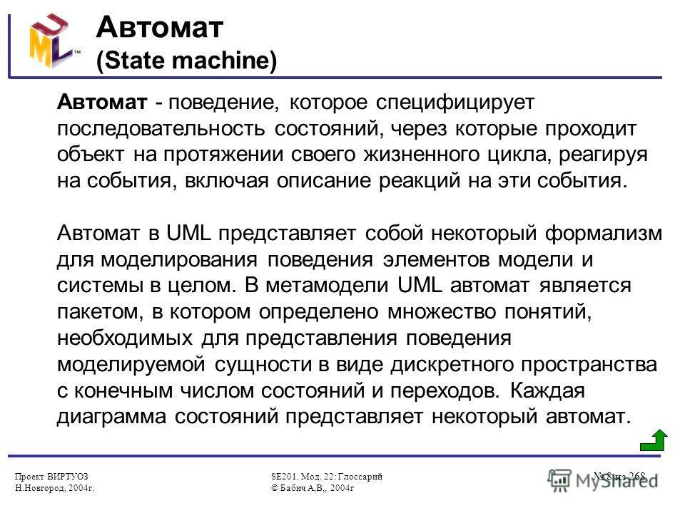 Проект ВИРТУОЗ Н.Новгород, 2004г. SE201. Мод. 22: Глоссарий © Бабич А,В,, 2004г 8 из 268 Автомат (State machine) Автомат - поведение, которое специфицирует последовательность состояний, через которые проходит объект на протяжении своего жизненного ци
