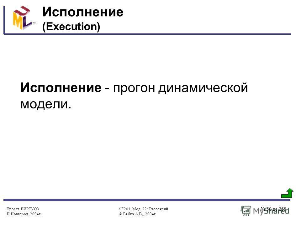 Проект ВИРТУОЗ Н.Новгород, 2004г. SE201. Мод. 22: Глоссарий © Бабич А,В,, 2004г 80 из 268 Исполнение (Execution) Исполнение - прогон динамической модели.