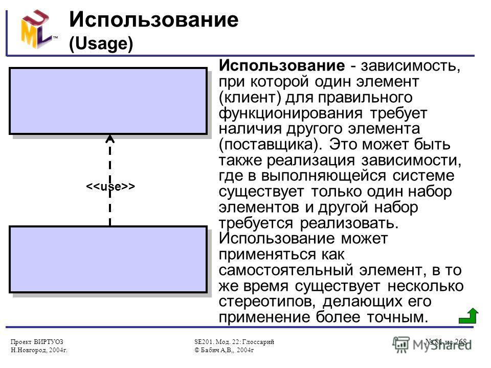 Проект ВИРТУОЗ Н.Новгород, 2004г. SE201. Мод. 22: Глоссарий © Бабич А,В,, 2004г 81 из 268 Использование (Usage) Использование - зависимость, при которой один элемент (клиент) для правильного функционирования требует наличия другого элемента (поставщи
