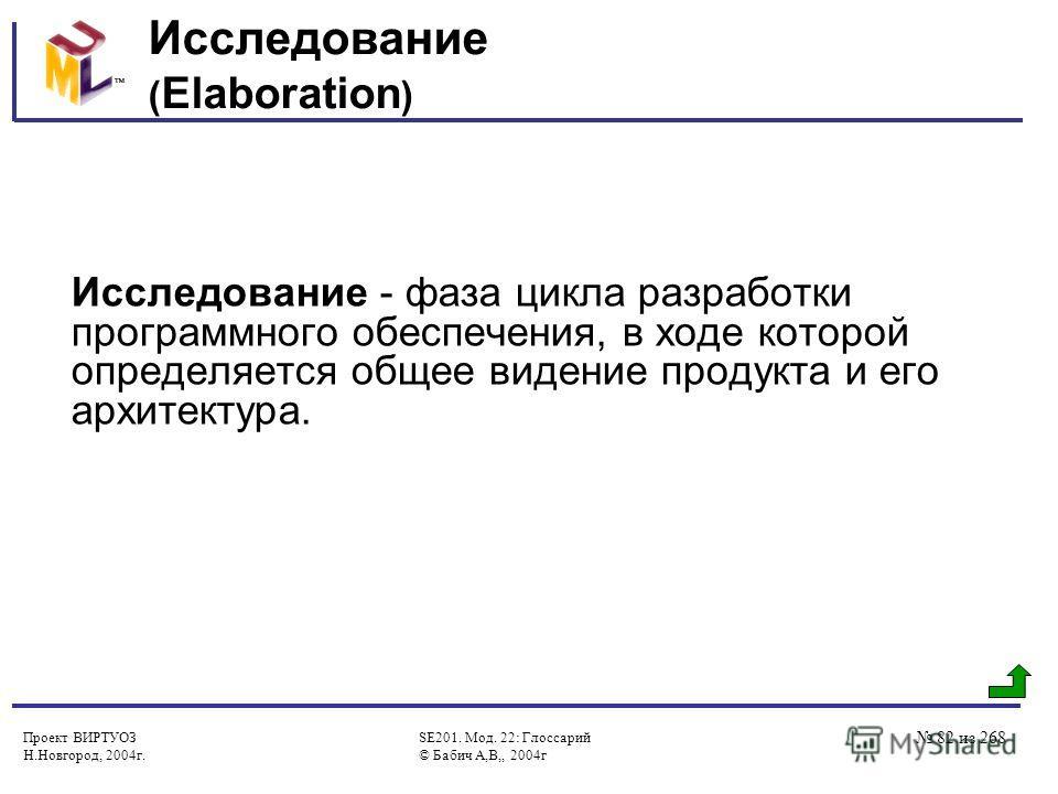 Проект ВИРТУОЗ Н.Новгород, 2004г. SE201. Мод. 22: Глоссарий © Бабич А,В,, 2004г 82 из 268 Исследование ( Elaboration ) Исследование - фаза цикла разработки программного обеспечения, в ходе которой определяется общее видение продукта и его архитектура