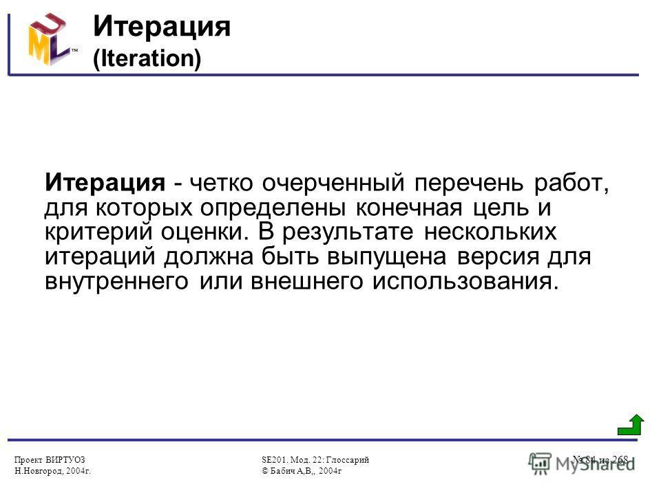 Проект ВИРТУОЗ Н.Новгород, 2004г. SE201. Мод. 22: Глоссарий © Бабич А,В,, 2004г 84 из 268 Итерация (Iteration) Итерация - четко очерченный перечень работ, для которых определены конечная цель и критерий оценки. В результате нескольких итераций должна