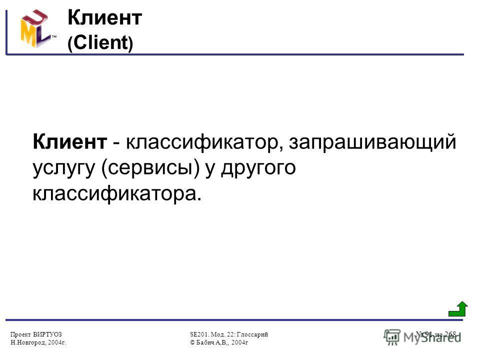 Проект ВИРТУОЗ Н.Новгород, 2004г. SE201. Мод. 22: Глоссарий © Бабич А,В,, 2004г 91 из 268 Клиент ( Client ) Клиент - классификатор, запрашивающий услугу (сервисы) у другого классификатора.