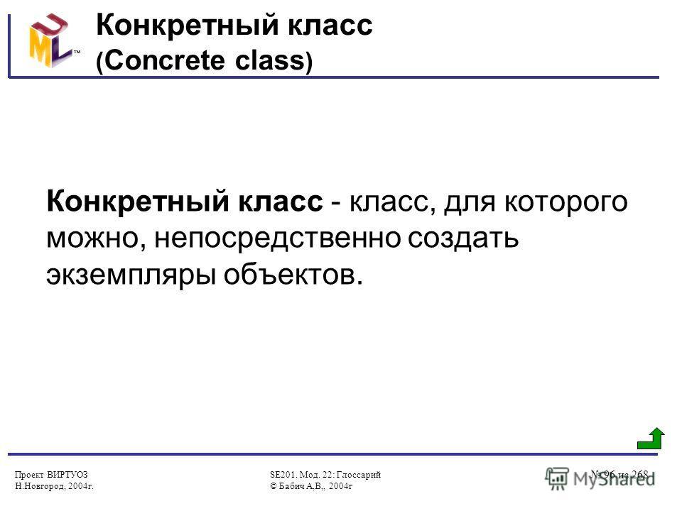 Проект ВИРТУОЗ Н.Новгород, 2004г. SE201. Мод. 22: Глоссарий © Бабич А,В,, 2004г 96 из 268 Конкретный класс ( Concrete class ) Конкретный класс - класс, для которого можно, непосредственно создать экземпляры объектов.
