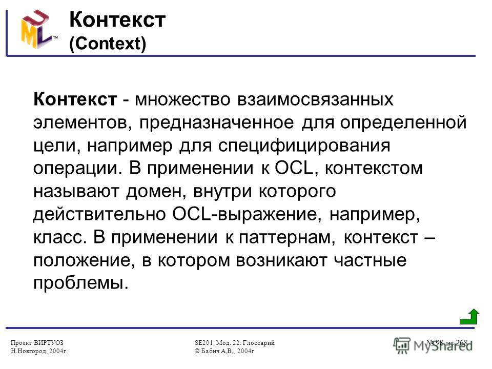 Проект ВИРТУОЗ Н.Новгород, 2004г. SE201. Мод. 22: Глоссарий © Бабич А,В,, 2004г 98 из 268 Контекст (Context) Контекст - множество взаимосвязанных элементов, предназначенное для определенной цели, например для специфицирования операции. В применении к