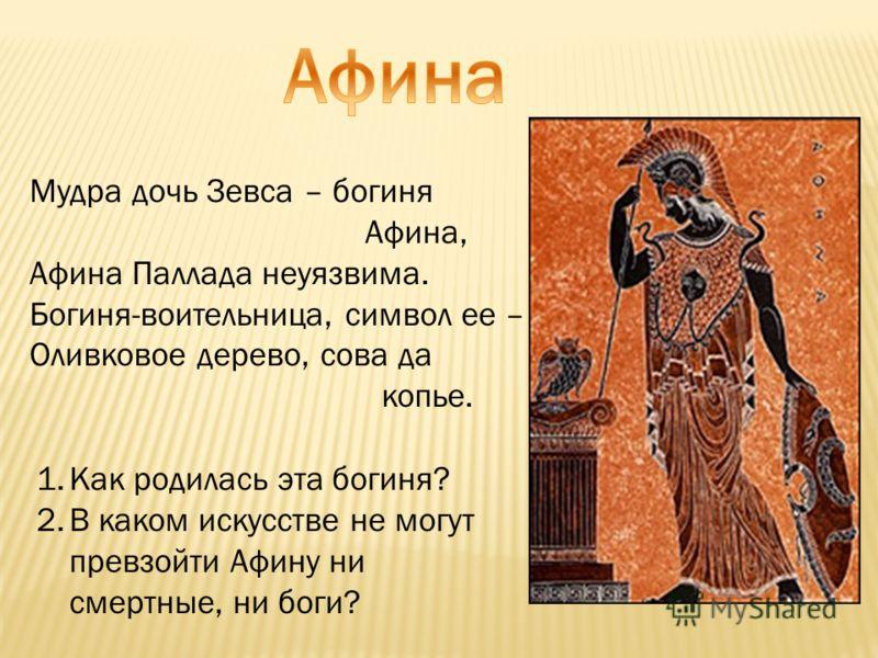 Мудра дочь Зевса – богиня Афина, Афина Паллада неуязвима. Богиня-воительница, символ ее – Оливковое дерево, сова да копье. 1.Как родилась эта богиня? 2.В каком искусстве не могут превзойти Афину ни смертные, ни боги?