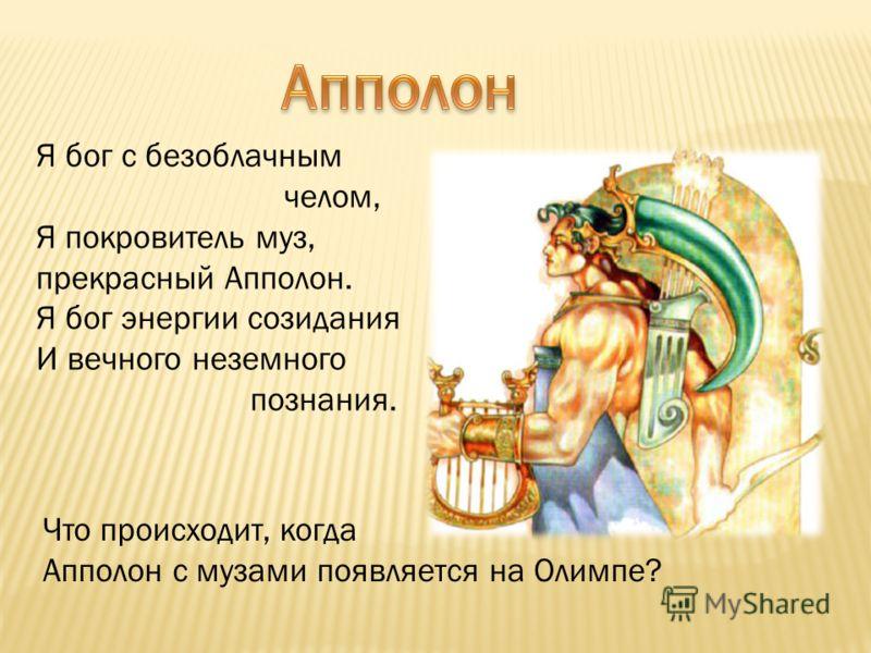 Я бог с безоблачным челом, Я покровитель муз, прекрасный Апполон. Я бог энергии созидания И вечного неземного познания. Что происходит, когда Апполон с музами появляется на Олимпе?