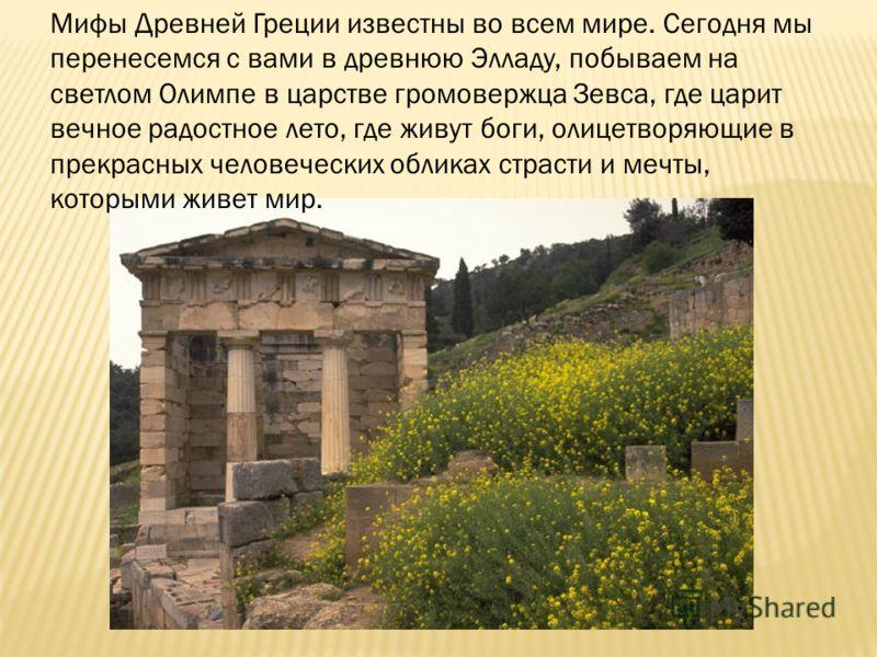 Мифы Древней Греции известны во всем мире. Сегодня мы перенесемся с вами в древнюю Элладу, побываем на светлом Олимпе в царстве громовержца Зевса, где царит вечное радостное лето, где живут боги, олицетворяющие в прекрасных человеческих обликах страс
