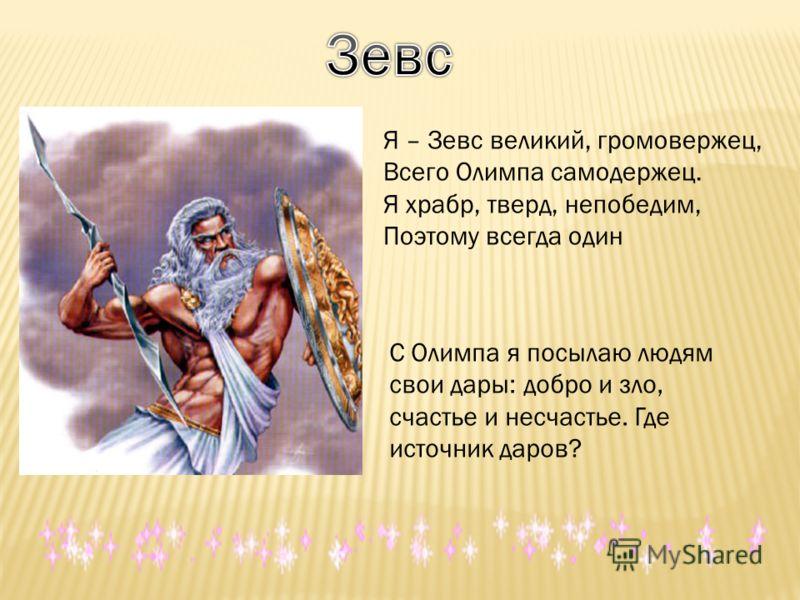 Я – Зевс великий, громовержец, Всего Олимпа самодержец. Я храбр, тверд, непобедим, Поэтому всегда один С Олимпа я посылаю людям свои дары: добро и зло, счастье и несчастье. Где источник даров?