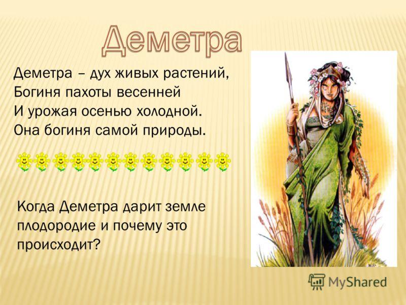 Деметра – дух живых растений, Богиня пахоты весенней И урожая осенью холодной. Она богиня самой природы. Когда Деметра дарит земле плодородие и почему это происходит?