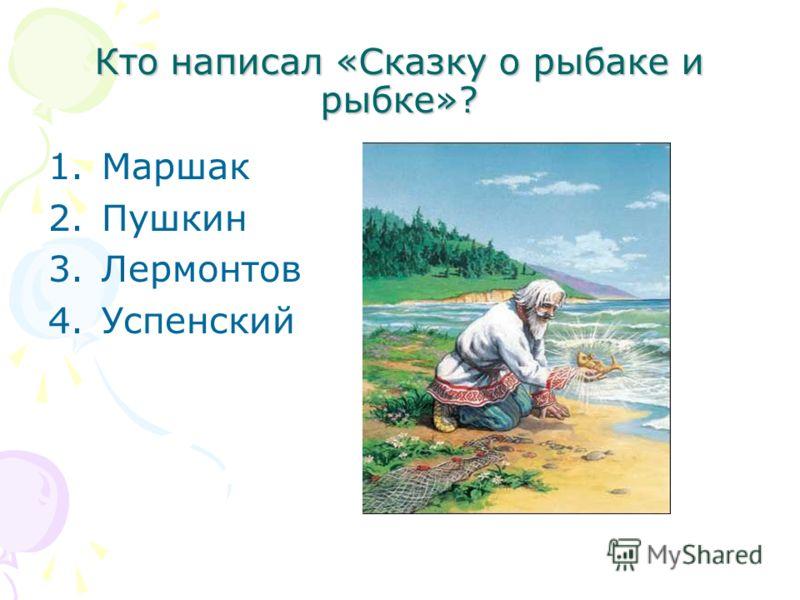 Кто написал «Сказку о рыбаке и рыбке»? 1.Маршак 2.Пушкин 3.Лермонтов 4.Успенский