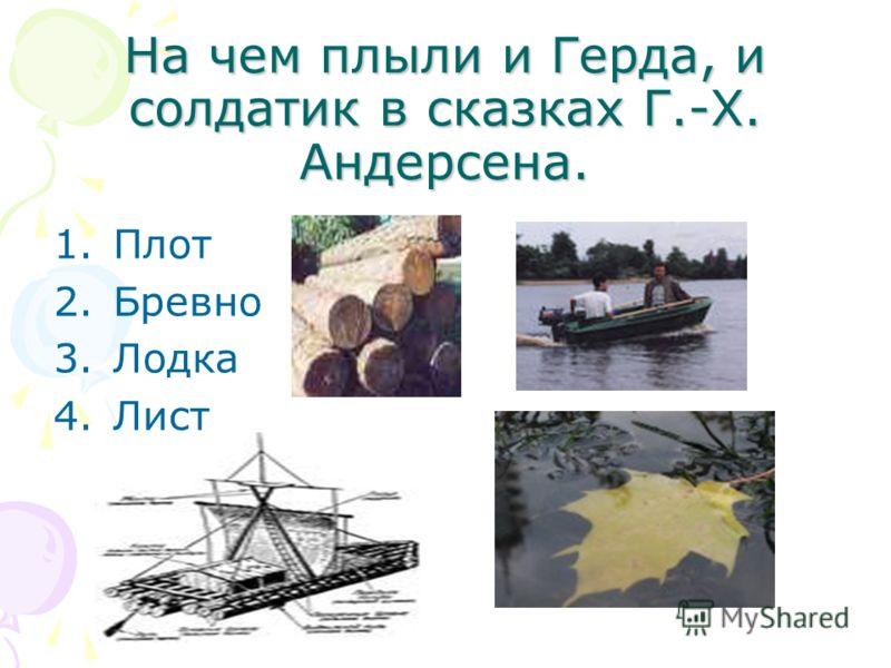На чем плыли и Герда, и солдатик в сказках Г.-Х. Андерсена. 1.Плот 2.Бревно 3.Лодка 4.Лист