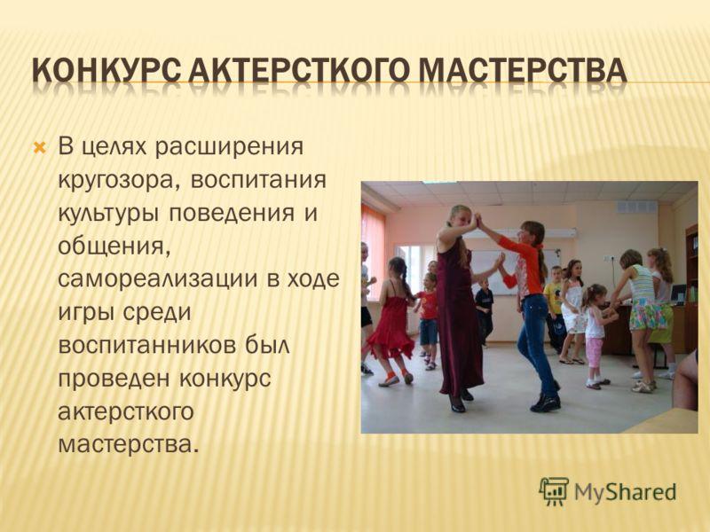 В целях расширения кругозора, воспитания культуры поведения и общения, самореализации в ходе игры среди воспитанников был проведен конкурс актерсткого мастерства.