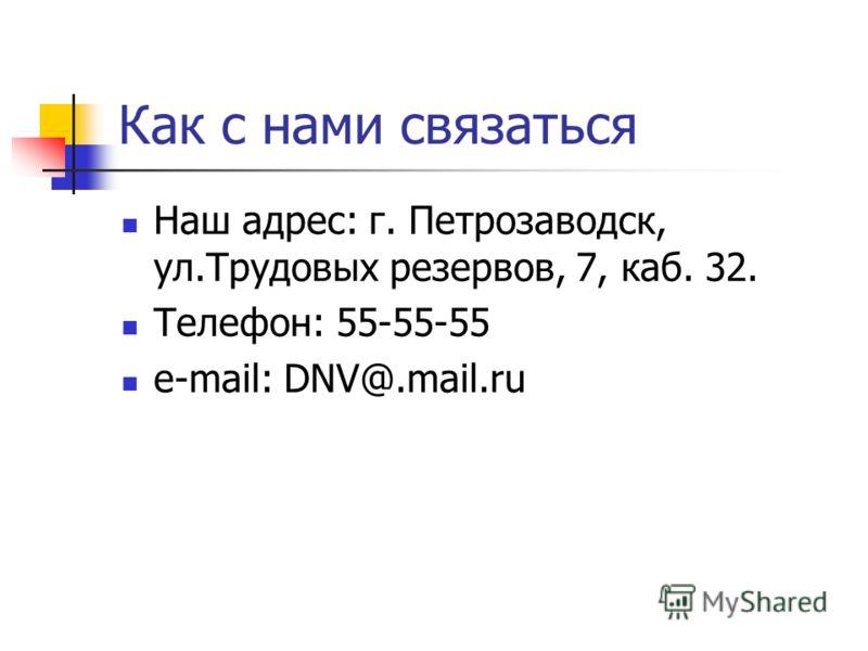 Как с нами связаться Наш адрес: г. Петрозаводск, ул.Трудовых резервов, 7, каб. 32. Телефон: 55-55-55 e-mail: DNV@.mail.ru