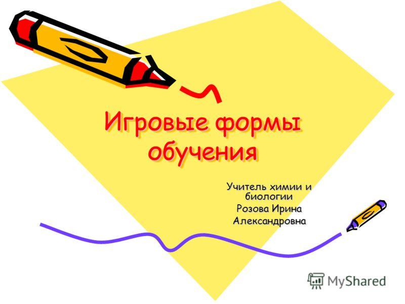 Игровые формы обучения Игровые формы обучения Учитель химии и биологии Розова Ирина Александровна