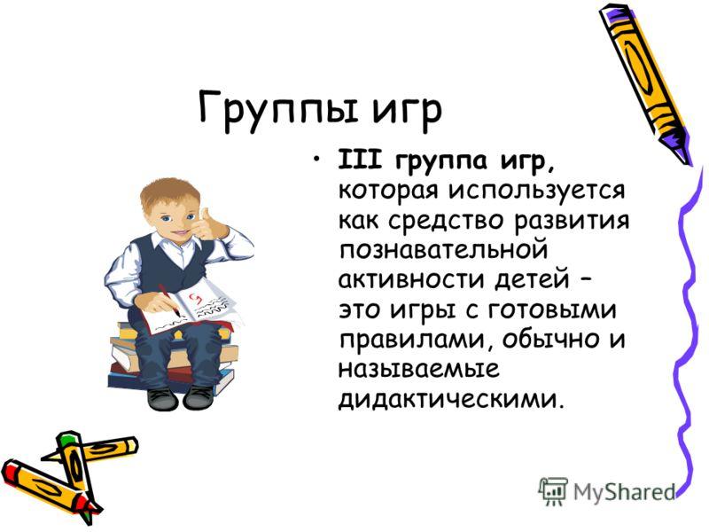 Группы игр III группа игр, которая используется как средство развития познавательной активности детей – это игры с готовыми правилами, обычно и называемые дидактическими.