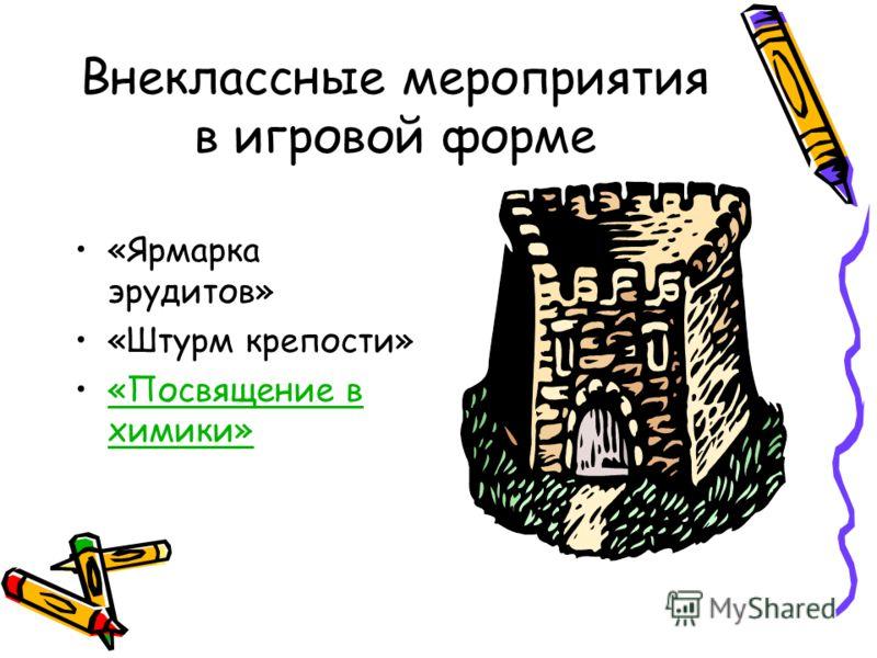 Внеклассные мероприятия в игровой форме «Ярмарка эрудитов» «Штурм крепости» «Посвящение в химики»«Посвящение в химики»
