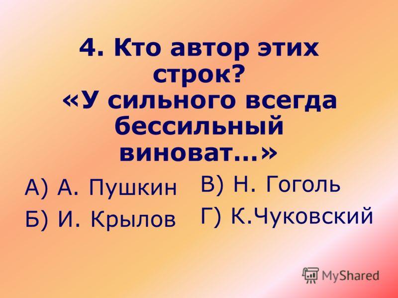 4. Кто автор этих строк? «У сильного всегда бессильный виноват…» А) А. Пушкин Б) И. Крылов В) Н. Гоголь Г) К.Чуковский