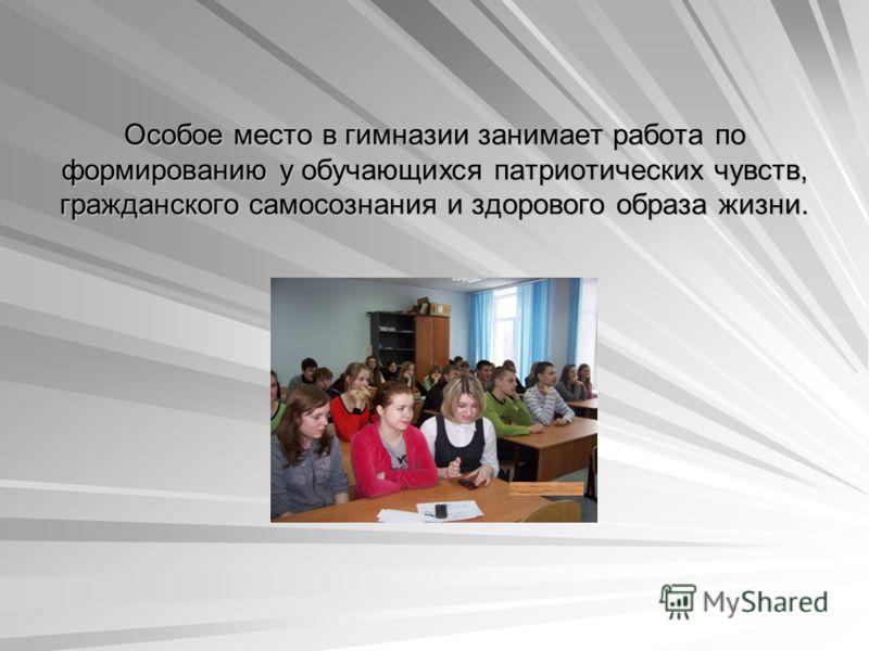 Особое место в гимназии занимает работа по формированию у обучающихся патриотических чувств, гражданского самосознания и здорового образа жизни.