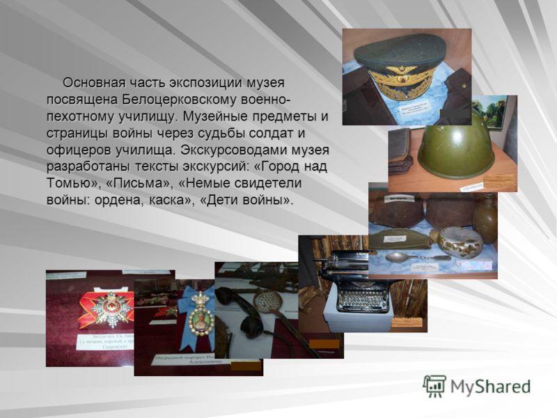 Основная часть экспозиции музея посвящена Белоцерковскому военно- пехотному училищу. Музейные предметы и страницы войны через судьбы солдат и офицеров училища. Экскурсоводами музея разработаны тексты экскурсий: «Город над Томью», «Письма», «Немые сви
