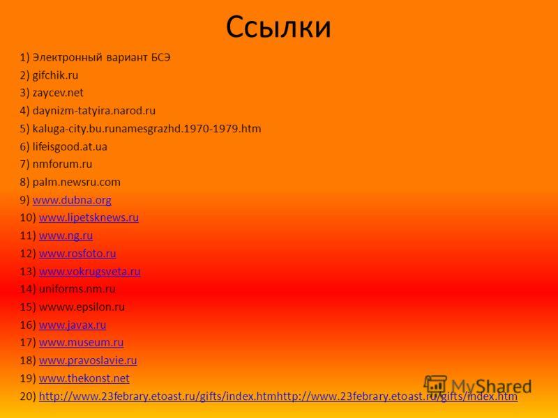 Ссылки 1) Электронный вариант БСЭ 2) gifchik.ru 3) zaycev.net 4) daynizm-tatyira.narod.ru 5) kaluga-city.bu.runamesgrazhd.1970-1979.htm 6) lifeisgood.at.ua 7) nmforum.ru 8) palm.newsru.com 9) www.dubna.orgwww.dubna.org 10) www.lipetsknews.ruwww.lipet