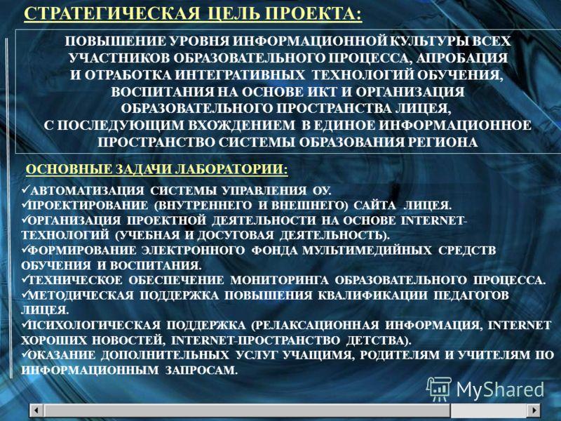 СТРАТЕГИЧЕСКАЯ ЦЕЛЬ ПРОЕКТА: ПОВЫШЕНИЕ УРОВНЯ ИНФОРМАЦИОННОЙ КУЛЬТУРЫ ВСЕХ УЧАСТНИКОВ ОБРАЗОВАТЕЛЬНОГО ПРОЦЕССА, АПРОБАЦИЯ И ОТРАБОТКА ИНТЕГРАТИВНЫХ ТЕХНОЛОГИЙ ОБУЧЕНИЯ, ВОСПИТАНИЯ НА ОСНОВЕ ИКТ И ОРГАНИЗАЦИЯ ОБРАЗОВАТЕЛЬНОГО ПРОСТРАНСТВА ЛИЦЕЯ, С ПО