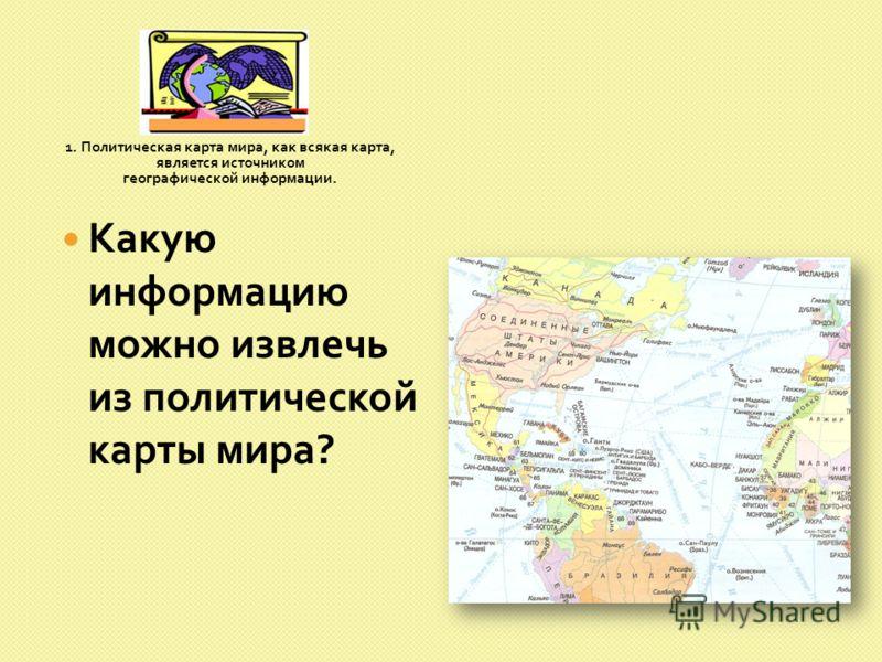 1. Политическая карта мира, как всякая карта, является источником географической информации. Какую информацию можно извлечь из политической карты мира ?