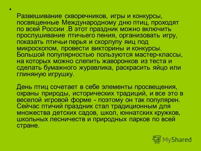 Развешивание скворечников, игры и конкурсы, посвященные Международному дню птиц, проходят по всей России.В этот праздник можно включить прослушивание птичьего пения, организовать игру, показать птичьи перья и скорлупу яиц под микроскопом, провести ви