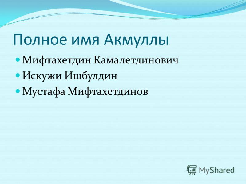 Полное имя Акмуллы Мифтахетдин Камалетдинович Искужи Ишбулдин Мустафа Мифтахетдинов