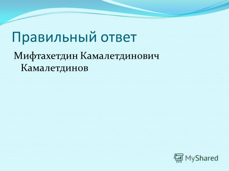 Правильный ответ Мифтахетдин Камалетдинович Камалетдинов