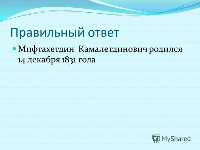 Правильный ответ Мифтахетдин Камалетдинович родился 14 декабря 1831 года