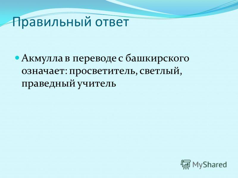 Правильный ответ Акмулла в переводе с башкирского означает: просветитель, светлый, праведный учитель