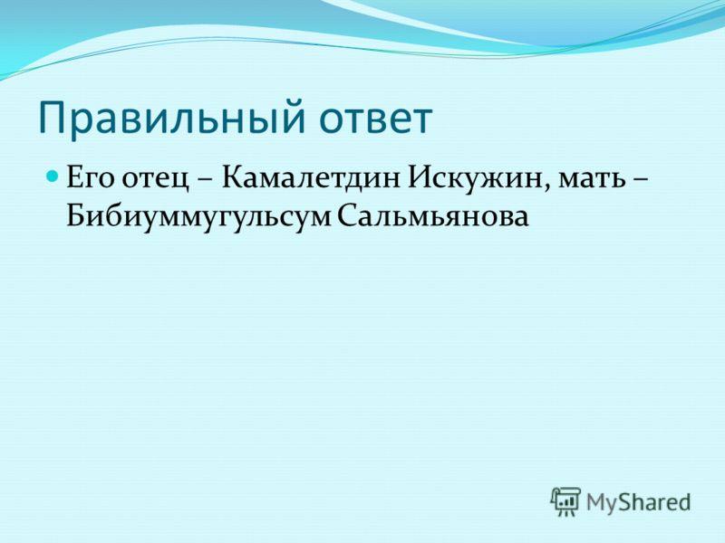 Правильный ответ Его отец – Камалетдин Искужин, мать – Бибиуммугульсум Сальмьянова