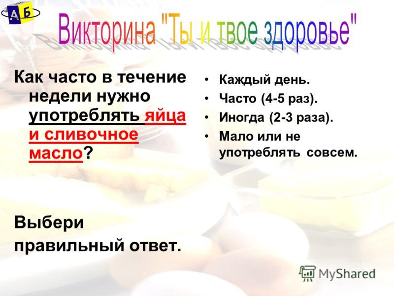 Как часто в течение недели нужно употреблять яйца и сливочное масло? Выбери правильный ответ. Каждый день. Часто (4-5 раз). Иногда (2-3 раза). Мало или не употреблять совсем.