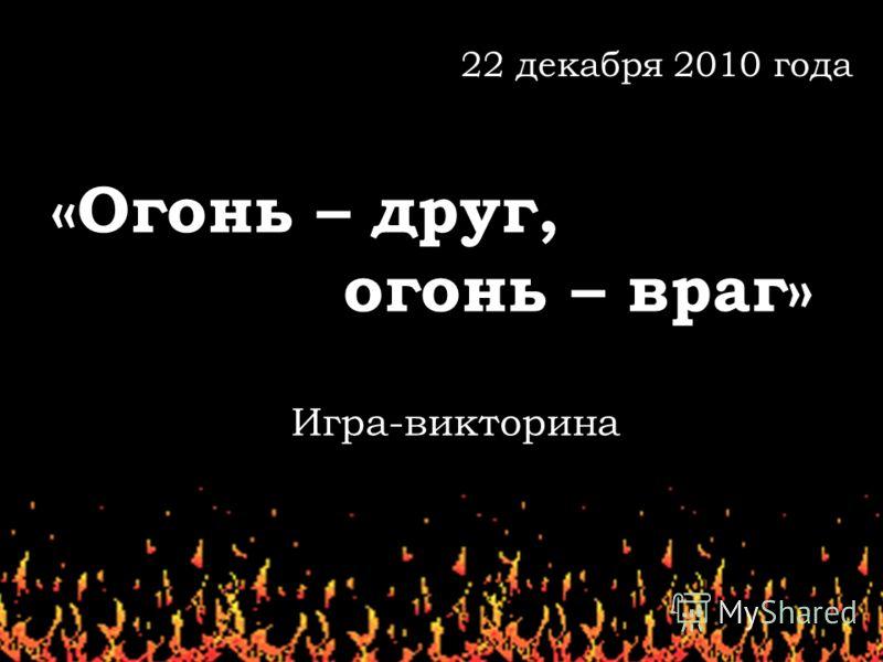 «Огонь – друг, огонь – враг» 22 декабря 2010 года Игра-викторина