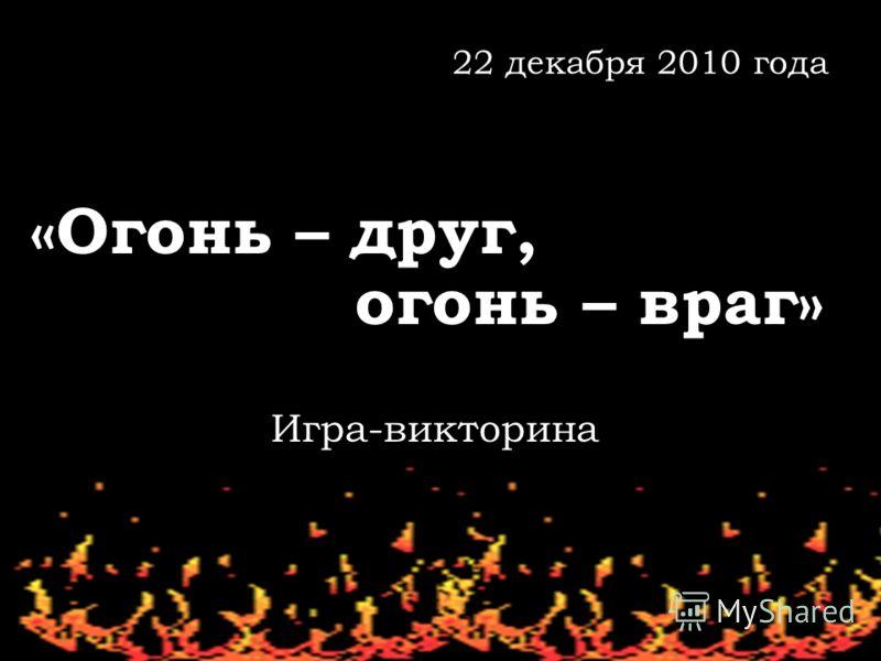 22 декабря 2010 года «Огонь – друг, огонь – враг» Игра-викторина