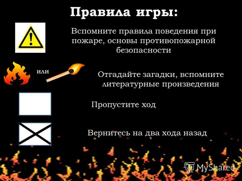 Правила игры: Вспомните правила поведения при пожаре, основы противопожарной безопасности Отгадайте загадки, вспомните литературные произведения Пропустите ход Вернитесь на два хода назад или