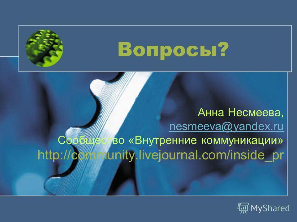 Вопросы? Анна Несмеева, nesmeeva@yandex.ru Сообщество «Внутренние коммуникации» http://community.livejournal.com/inside_pr