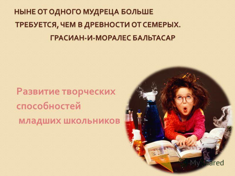 НЫНЕ ОТ ОДНОГО МУДРЕЦА БОЛЬШЕ ТРЕБУЕТСЯ, ЧЕМ В ДРЕВНОСТИ ОТ СЕМЕРЫХ. ГРАСИАН-И-МОРАЛЕС БАЛЬТАСАР Развитие творческих способностей младших школьников