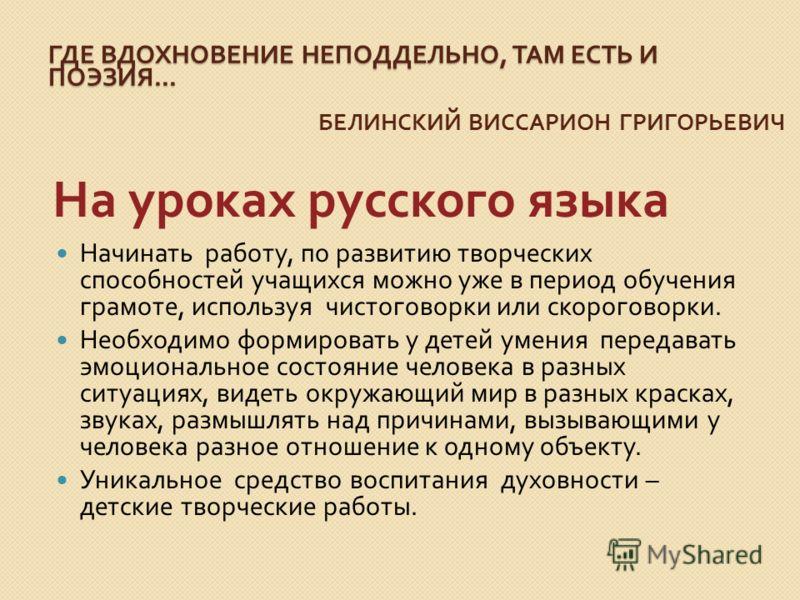 ГДЕ ВДОХНОВЕНИЕ НЕПОДДЕЛЬНО, ТАМ ЕСТЬ И ПОЭЗИЯ... БЕЛИНСКИЙ ВИССАРИОН ГРИГОРЬЕВИЧ На уроках русского языка Начинать работу, по развитию творческих способностей учащихся можно уже в период обучения грамоте, используя чистоговорки или скороговорки. Нео
