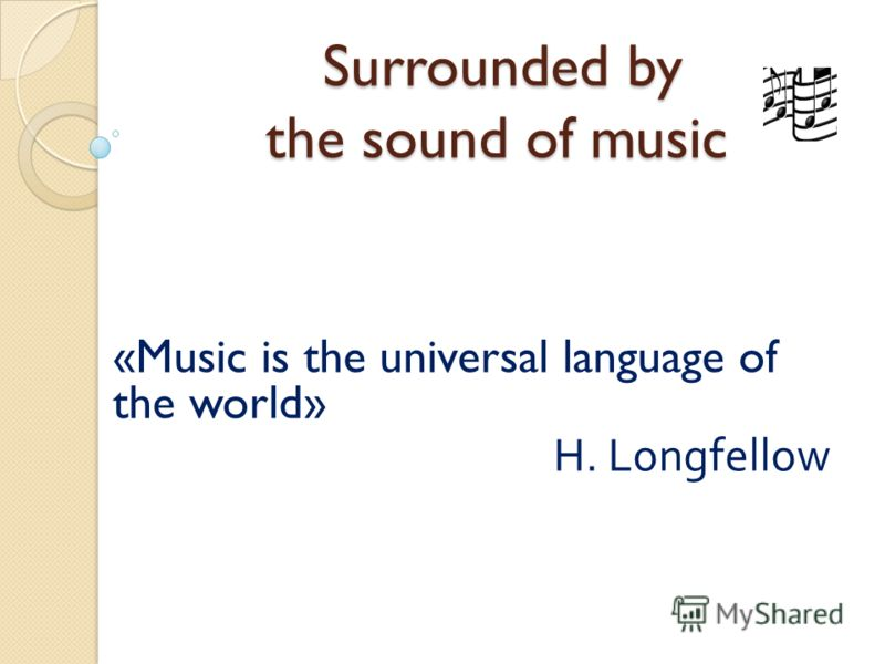 Surrounded by the sound of music Surrounded by the sound of music «Music is the universal language of the world» H. Longfellow