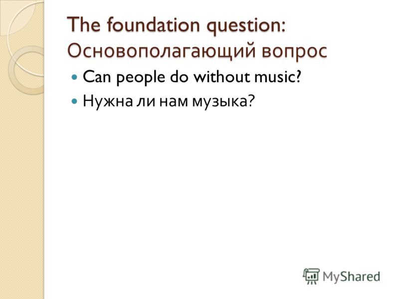 The foundation question: Основополагающий вопрос Can people do without music? Нужна ли нам музыка ?