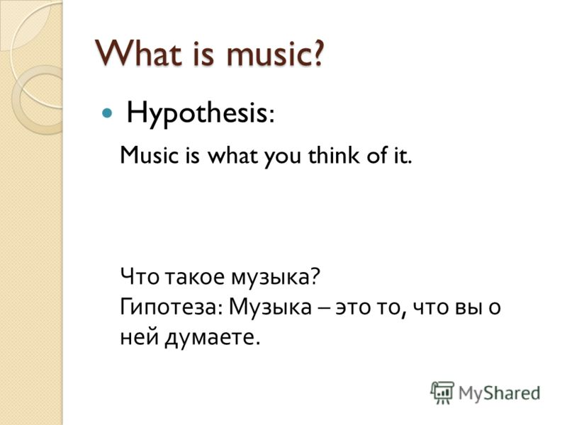What is music? Hypothesis: Music is what you think of it. Что такое музыка? Гипотеза: Музыка – это то, что вы о ней думаете.