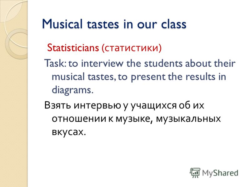 Musical tastes in our class Musical tastes in our class Statisticians ( статистики ) Task: to interview the students about their musical tastes, to present the results in diagrams. Взять интервью у учащихся об их отношении к музыке, музыкальных вкуса