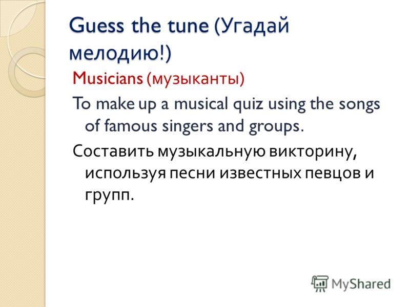 Guess the tune ( Угадай мелодию !) Musicians ( музыканты ) To make up a musical quiz using the songs of famous singers and groups. Составить музыкальную викторину, используя песни известных певцов и групп.