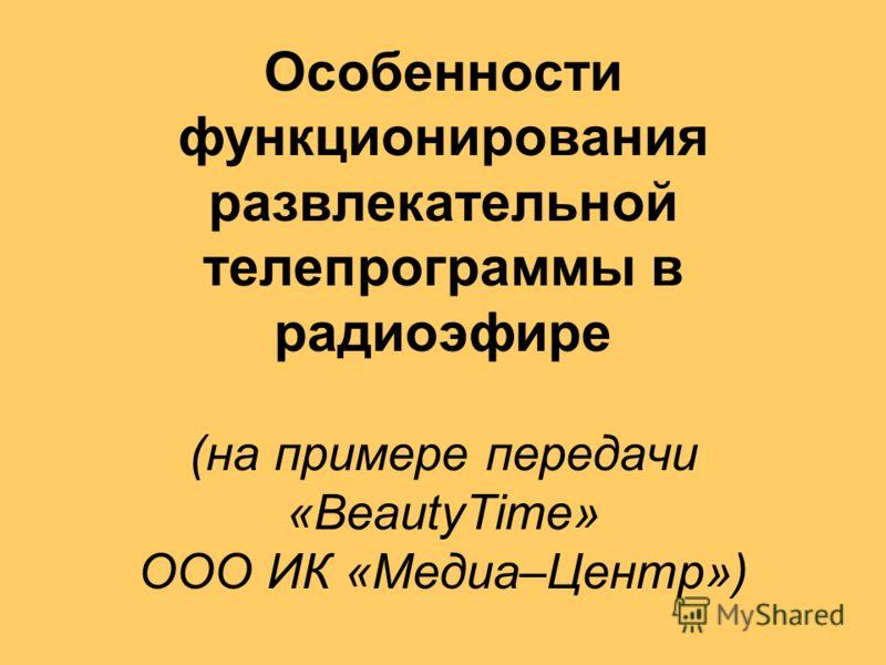 Особенности функционирования развлекательной телепрограммы в радиоэфире (на примере передачи «BeautyTime» ООО ИК «Медиа–Центр»)