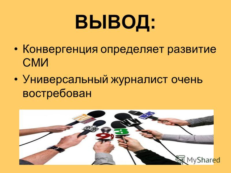ВЫВОД: Конвергенция определяет развитие СМИ Универсальный журналист очень востребован