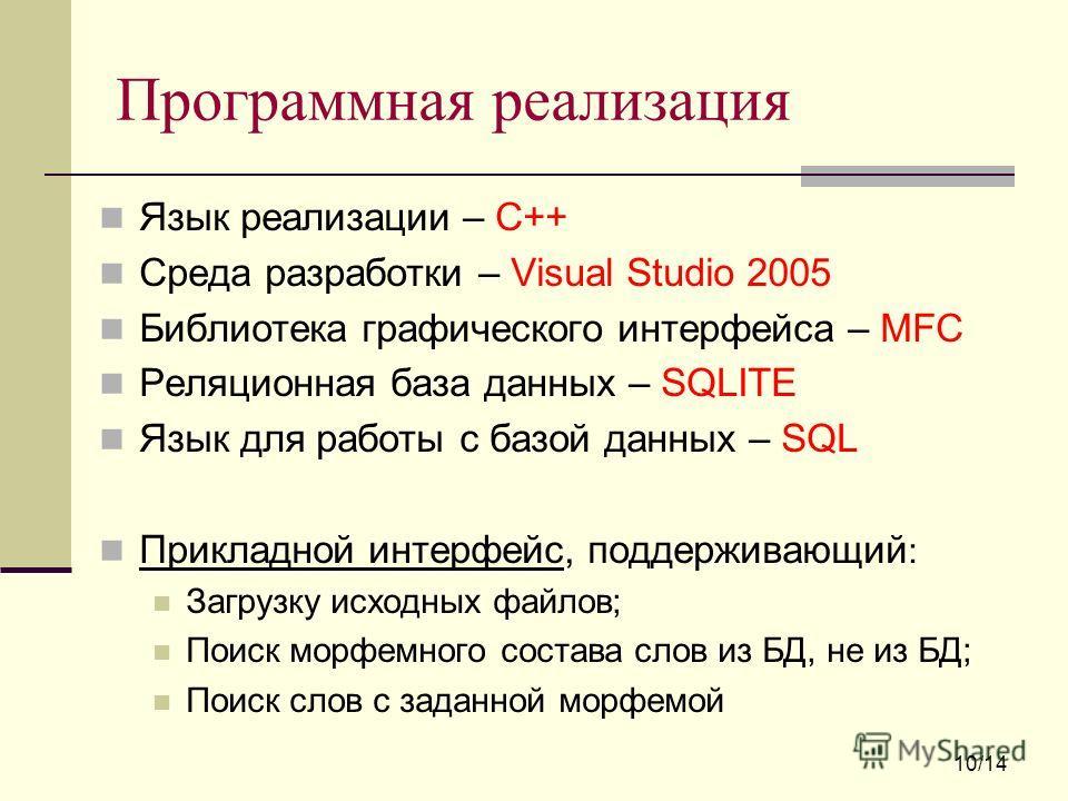 Программная реализация Язык реализации – С++ Среда разработки – Visual Studio 2005 Библиотека графического интерфейса – MFC Реляционная база данных – SQLITE Язык для работы с базой данных – SQL Прикладной интерфейс, поддерживающий : Загрузку исходных