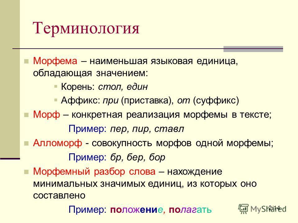 Терминология Морфема – наименьшая языковая единица, обладающая значением: Корень: стол, един Аффикс: при (приставка), от (суффикс) Морф – конкретная реализация морфемы в тексте; Пример: пер, пир, стал Алломорф - совокупность морфов одной морфемы; При