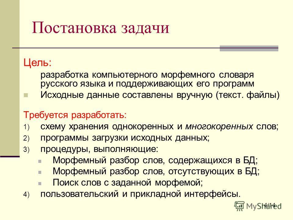 Постановка задачи Цель: разработка компьютерного морфемного словаря русского языка и поддерживающих его программ Исходные данные составлены вручную (текст. файлы) Требуется разработать: 1) схему хранения однокоренных и много коренных слов; 2) програм