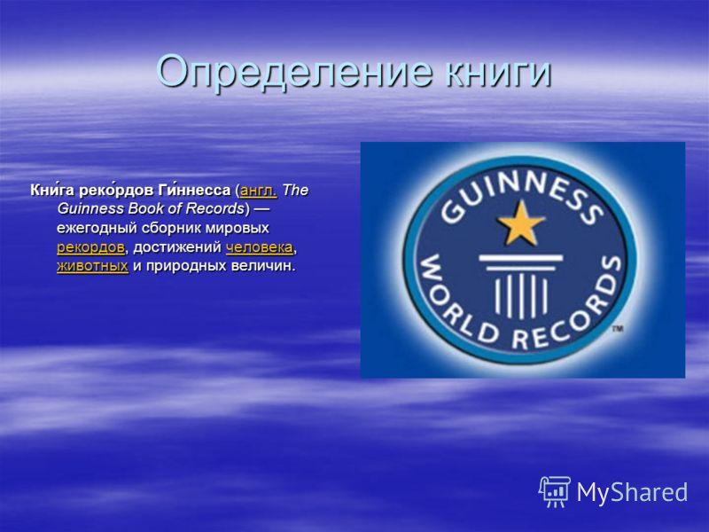 Определение книги Кни́га реко́рдов Ги́ннесса (англ. The Guinness Book of Records) ежегодный сборник мировых рекордов, достижений человека, животных и природных величин. англ. рекордовчеловека животныхангл. рекордовчеловека животных
